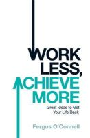 O'Connell, Fergus - Work Less, Achieve More: Great Ideas to Get Your Life Back - 9780755318698 - V9780755318698