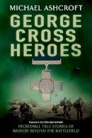 Ashcroft, Michael - George Cross Heroes: Incredible True Stories of Bravery Beyond the Battlefield - 9780755360840 - KAK0012476