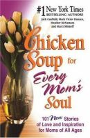 Jack Canfield, Mark Victor Hansen, etc. - Chicken Soup for Every Mom's Soul: 101 New Stories of Love and Inspiration for Moms of All Ages (Chicken Soup for the Soul (Paperback Health Communications)) - 9780757302480 - KEX0235160