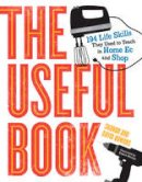 Bowers, David, Bowers, Sharon - The Useful Book: 201 Life Skills They Used to Teach in Home Ec and Shop - 9780761171737 - V9780761171737