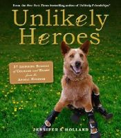 Holland, Jennifer - Unlikely Heroes: 37 Inspiring Stories of Courage and Heart from the Animal Kingdom - 9780761174417 - V9780761174417