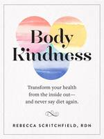 Scritchfield, Rebecca - Body Kindness: Transform Your Health from the Inside Out--and Never Say Diet Again - 9780761187295 - V9780761187295
