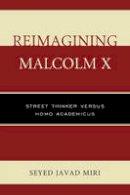 Miri, Seyed Javad - Reimagining Malcolm X: Street Thinker versus Homo Academicus - 9780761866077 - V9780761866077