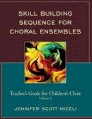 Miceli, Jennifer - Skill Building Sequence for Choral Ensembles: Teacher's Guide for Children's Choir (Volume 1) - 9780761866503 - V9780761866503