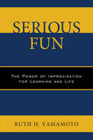 Yamamoto, Ruth - Serious Fun: The Power of Improvisation for Learning and Life - 9780761868538 - V9780761868538