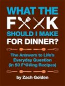 Zach Golden - What the F*@# Should I Make for Dinner?: The Answers to Life's Everyday Question (in 50 F*@#ing Recipes) - 9780762441778 - V9780762441778