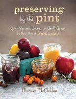 McClellan, Marisa - Preserving by the Pint: Quick Seasonal Canning for Small Spaces from the author of Food in Jars - 9780762449682 - V9780762449682