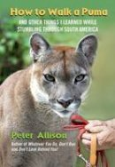 Allison, Peter - How to Walk a Puma: And Other Things I Learned While Stumbling Through South America - 9780762777563 - V9780762777563