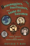 Mayo, Matthew P. - Hornswogglers, Fourflushers & Snake-Oil Salesmen: True Tales of the Old West's Sleaziest Swindlers - 9780762789658 - V9780762789658