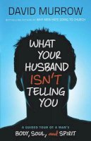 Murrow, David - What Your Husband Isn't Telling You: A Guided Tour of a Man's Body, Soul, and Spirit - 9780764210112 - V9780764210112