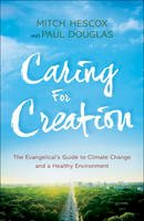 Douglas, Paul, Hescox, Mitch - Caring for Creation: The Evangelical's Guide to Climate Change and a Healthy Environment - 9780764218651 - V9780764218651