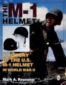Mark A. Reynosa - The M-1 Helmet: A History of the U.S. M-1 Helmet in World War II - 9780764300745 - V9780764300745