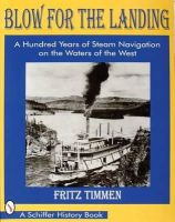 Timmen, Fritz - Blow for the Landing: A Hundred Years of Steam Navigation on the Waters of the West (Schiffer History Book) - 9780764303180 - V9780764303180
