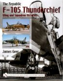 Geer, James - The Republic F-105 Thunderchief: Wing and Squadron Histories - 9780764316685 - V9780764316685