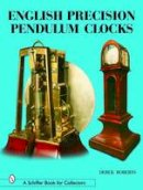 Roberts, Derek - English Precision Pendulum Clocks (A Schiffer Book for Collectors) - 9780764318467 - V9780764318467