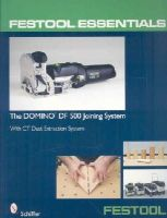 Schiffer - Festool Essentials: The Domino Df 500 Joining System: With CT Dust Extraction System - 9780764331046 - V9780764331046