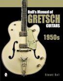 Ball, Edward - Ball's Manual of Gretsch Guitars: 1950s - 9780764346439 - V9780764346439