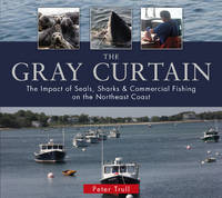 Trull, Peter - The Gray Curtain: The Impact of Seals, Sharks, and Commercial Fishing on the Northeast Coast - 9780764349478 - V9780764349478