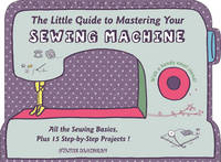 Blondeau, Sylvie - The Little Guide to Mastering Your Sewing Machine - 9780764349706 - V9780764349706