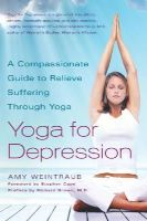 Weintraub, Amy - Yoga for Depression: A Compassionate Guide to Relieve Suffering Through Yoga - 9780767914505 - V9780767914505