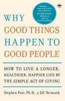 Post, Stephen, Neimark, Jill - Why Good Things Happen to Good People: How to Live a Longer, Healthier, Happier Life by the Simple Act of Giving - 9780767920186 - V9780767920186