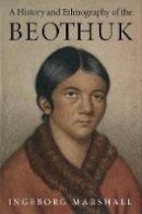 Marshall, Ingeborg - History and Ethnography of the Beothuk - 9780773517745 - V9780773517745