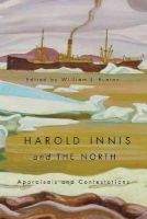 Buxton, William J. - Harold Innis and the North: Appraisals and Contestations - 9780773541672 - V9780773541672