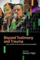 Steven High - Beyond Testimony and Trauma: Oral History in the Aftermath of Mass Violence (Shared, Oral & Public History) - 9780774828932 - V9780774828932