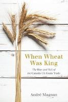 Magnan, Andre - When Wheat Was King: The Rise and Fall of the Canada-UK Grain Trade - 9780774831130 - V9780774831130