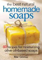 Gomez, Mar - The Best Natural Homemade Soaps: 40 Recipes for Moisturizing Olive Oil-Based Soaps - 9780778804901 - V9780778804901