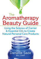 Sade BSc  CAHP, Danielle - The Aromatherapy Beauty Guide: Using the Science of Carrier and Essential Oils to Create Natural Personal Care Products - 9780778805601 - V9780778805601