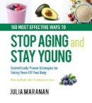Maranan, Julia - 100 Most Effective Ways to Stop Aging and Stay Young: Scientifically Proven Strategies for Taking Years Off Your Body - 9780785836445 - V9780785836445