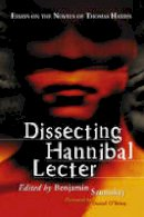 Benjamin Szumskyj, Foreword by Daniel O'Brien - Dissecting Hannibal Lecter: Essays on the Novels of Thomas Harris - 9780786432752 - V9780786432752