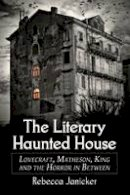 Rebecca Janicker - The Literary Haunted House: Lovecraft, Matheson, King and the Horror in Between - 9780786465736 - V9780786465736