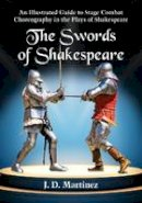 J.D. Martinez - The Swords of Shakespeare: An Illustrated Guide to Stage Combat Choreography in the Plays of Shakespeare - 9780786476091 - V9780786476091