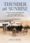 John M. Burns - Thunder at Sunrise: A History of the Vanderbilt Cup, the Grand Prize and the Indianapolis 500, 1904-1916 - 9780786477128 - V9780786477128