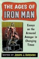 Joseph J. Darowski - The Ages of Iron Man: Essays on the Armored Avenger in Changing Times - 9780786478422 - V9780786478422