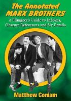 Coniam, Matthew - The Annotated Marx Brothers: A Filmgoer's Guide to In-Jokes, Obscure References and Sly Details - 9780786497058 - V9780786497058