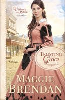 Brendan, Maggie - Trusting Grace: A Novel (Virtues and Vices of the Old West) - 9780800722661 - V9780800722661