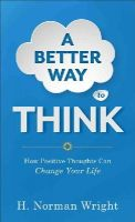 Wright, H. Norman - A Better Way to Think: How Positive Thoughts Can Change Your Life - 9780800723378 - V9780800723378