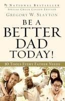 Slayton, Gregory W. - Be a Better Dad Today!: 10 Tools Every Father Needs - 9780800725778 - V9780800725778