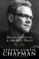 Chapman, Steven Curtis, Abraham, Ken - Between Heaven and the Real World: My Story - 9780800726881 - V9780800726881
