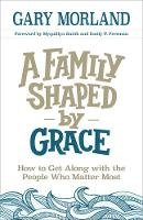 Morland, Gary - A Family Shaped by Grace: How to Get Along with the People Who Matter Most - 9780800727956 - V9780800727956