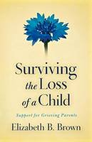 Brown, Elizabeth B. - Surviving the Loss of a Child: Support for Grieving Parents - 9780800733568 - V9780800733568