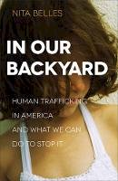 Belles, Nita - In Our Backyard: Human Trafficking in America and What We Can Do to Stop It - 9780801018572 - V9780801018572