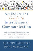 Schultze, Quentin J., Badzinski, Diane M. - An Essential Guide to Interpersonal Communication: Building Great Relationships with Faith, Skill, and Virtue in the Age of Social Media - 9780801038945 - V9780801038945