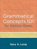 Long, Gary - Grammatical Concepts 101 for Biblical Greek: Learning Biblical Greek Grammatical Concepts through English Grammar - 9780801046933 - V9780801046933