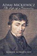 Koropeckyj, Roman - Adam Mickiewicz: The Life of a Romantic - 9780801444715 - V9780801444715