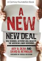 Dean, Amy B., Reynolds, David B. - A New New Deal: How Regional Activism Will Reshape the American Labor Movement (Century Foundation Book) - 9780801448386 - KTG0011798