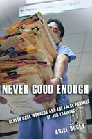 Ducey, Ariel - Never Good Enough: Health Care Workers and the False Promise of Job Training (The Culture and Politics of Health Care Work) - 9780801475047 - V9780801475047